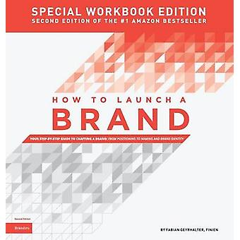 How to Launch a Brand  SPECIAL WORKBOOK EDITION 2nd Edition Your StepbyStep Guide to Crafting a Brand From Positioning to Naming And Brand Identity by Geyrhalter & Fabian