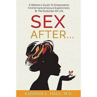 Sex After... A WOMANS GUIDE TO EMPOWERED AND ENHANCED SEXUAL EXPERIENCES IN THE EVOLUTION OF LIFE by Hall & KaNisha L.