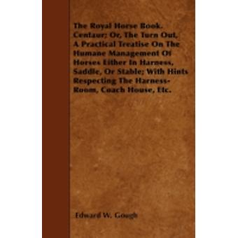 The Royal Horse Book. Centaur Or The Turn Out A Practical Treatise On The Humane Management Of Horses Either In Harness Saddle Or Stable With Hints Respecting The HarnessRoom Coach House Etc. by Gough & Edward W.