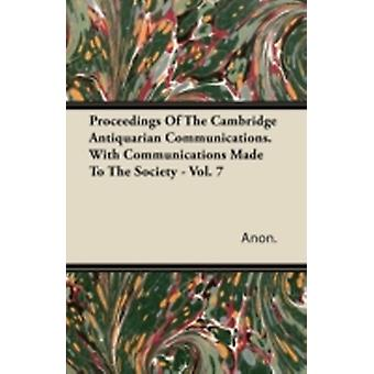 Proceedings Of The Cambridge Antiquarian Communications. With Communications Made To The Society  Vol. 7 by Anon.