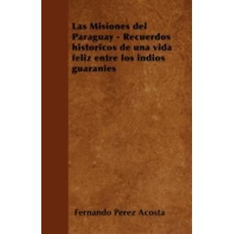 Las Misiones del Paraguay  Recuerdos histricos de una vida feliz entre los ndios guaranes by Acosta & Fernando Prez
