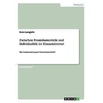 Zwischen Frontalunterricht und Individualitt im KlassenzimmerWie funktioniert guter Frontalunterricht by Langjahr & Sven