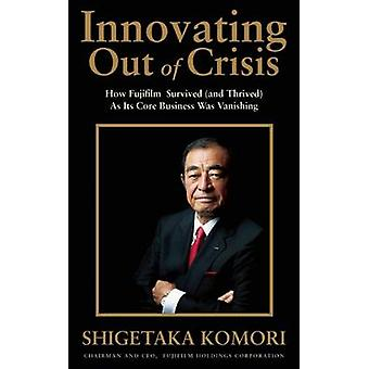 Innovating Out of Crisis  How Fujifilm Survived and Thrived As Its Core Business Was Vanishing by Shigetaka Komori