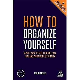 How to Organize Yourself: Simple Ways to Take Control, Save Time and Work More Efficiently (Creating Success)