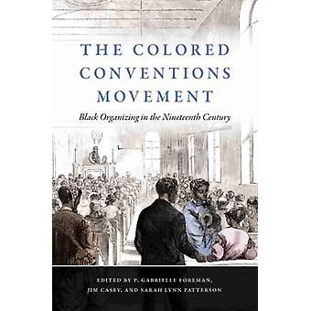 The Colored Conventions Movement  Black Organizing in the Nineteenth Century by Edited by P Gabrielle Foreman & Edited by Jim Casey & Edited by Sarah Lynn Patterson