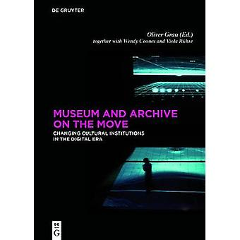 Museum and Archive on the Move by Edited by Oliver Grau & Contributions by Wendy Coones & Contributions by Viola R hse