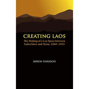 Creating Laos - The Making of a Lao Space Between Indochina and Siam -