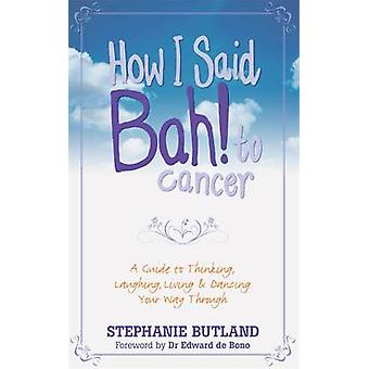 How I Said Bah! to Cancer - A Guide to Thinking - Laughing - Living an
