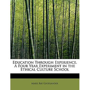 Education Through Experience. A Four Year Experiment in the Ethical Culture School by Goodlander & Mabel Ray