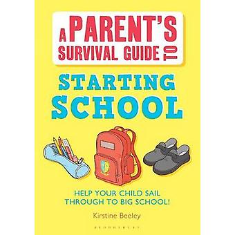 A Parents Survival Guide to Starting School Help Your Child Sail Through to Big School by Beeley & Kirstine