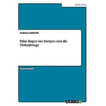 Prinz Eugen von Savoyen Und sterben Trkenkriege von & Andreas Schmidt