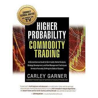 Higher Probability Commodity Trading  A Comprehensive Guide to Commodity Market Analysis Strategy Development and Risk Management Techniques Aimed at Favorably Shifting the Odds of Success by Carley Garner