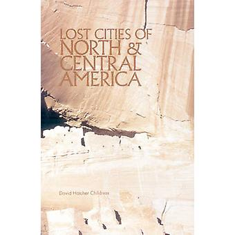 Lost Cities of North  Central America by David Hatcher David Hatcher Childress Childress