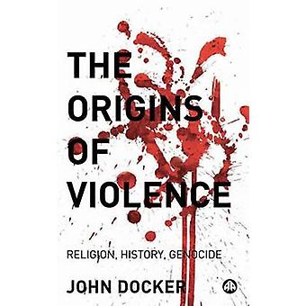 The Origins Of Violence Religion History And Genocide by Docker & John