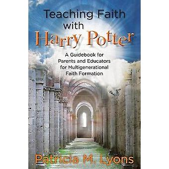 Teaching Faith with Harry Potter A Guidebook for Parents and Educators for Multigenerational Faith Formation by Lyons & Patricia M