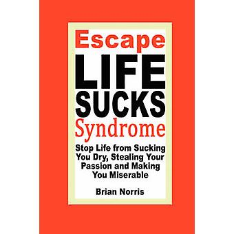 Escape Life Sucks Syndrome Stop Life from Sucking You Dry Stealing Your Passion and Making You Miserable by Norris & Brian H