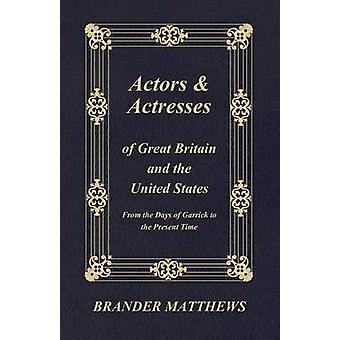 Actors and Actresses of Great Britain and the United States  From the Days of Garrick to the Present Time by Matthews & Brander