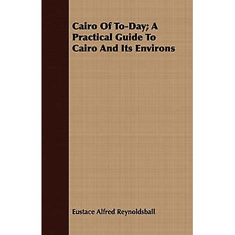 Cairo Of ToDay A Practical Guide To Cairo And Its Environs by Reynoldsball & Eustace Alfred