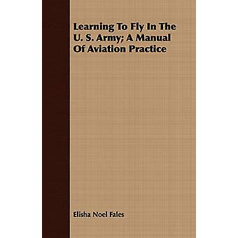 Learning To Fly In The U. S. Army A Manual Of Aviation Practice by Fales & Elisha Noel
