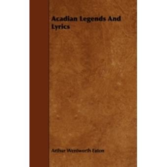 Acadian Legends And Lyrics by Eaton & Arthur Wentworth