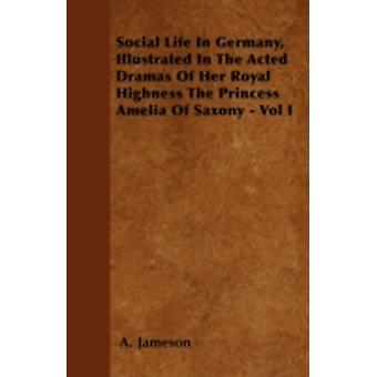 Social Life In Germany Illustrated In The Acted Dramas Of Her Royal Highness The Princess Amelia Of Saxony  Vol I by Jameson & A.