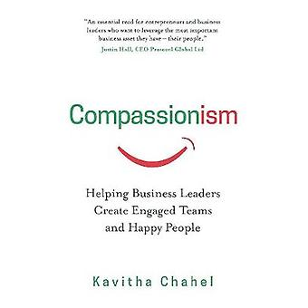 Compassionism Helping Business Leaders Create Engaged Teams and Happy People by Chahel & Kavitha