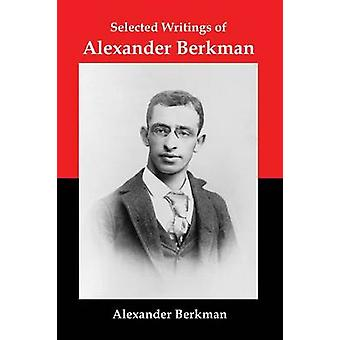 Selected Writings of Alexander Berkman Classic Essays from One of Americas Most Influential Anarchist Theorists by Berkman & Alexander