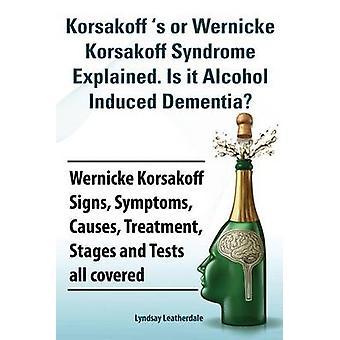 Korsakoff s or Wernicke Korsakoff Syndrome Explained. Is It Alchohol Induced Dementia Wernicke Korsakoff Signs Symptoms Causes Treatment Stages by Leatherdale & Lyndsay