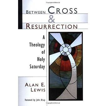 Between Cross and Resurrection - A Theology of Holy Saturday by Alan E