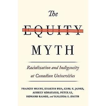 The Equity Myth  Racialization and Indigeneity at Canadian Universities by Frances Henry & Enakshi Dua & Carl E James & Audrey Kobayashi & Peter Li & Howard Ramos & Malinda S Smith