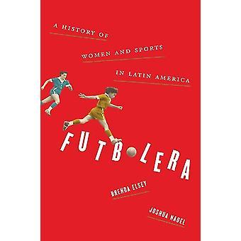 Futbolera  A History of Women and Sports in Latin America by Brenda Elsey & Joshua Nadel