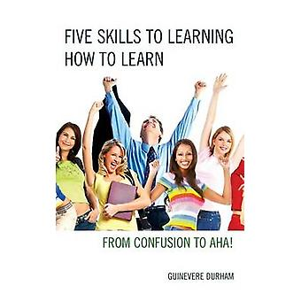 Five Skills to Learning How to Learn  From Confusion to AHA by Guinevere Durham