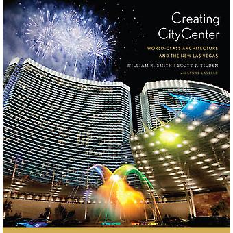 Creating CityCenter - World-Class Architecture and the New Las Vegas b