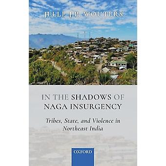 In the Shadows of Naga Insurgency - Tribes - State - and Violence in I
