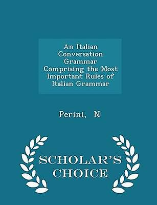 An Italian Conversation Grammar Comprising the Most Important Rules of Italian Grammar  Scholars Choice Edition by N & Perini