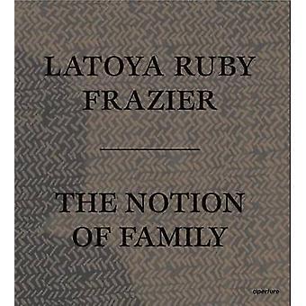 Latoya Ruby Frazier - The Notion of Family by LaToya Ruby Frazier - De