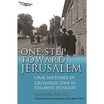 One Step Toward Jerusalem Oral Histories of Orthodox Jews in Stalinist Hungary by Bacskai & Saandor