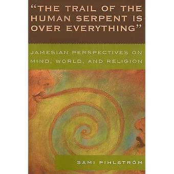 Trail of the Human Serpent Is Over Everything Jamesian Perspectives on Mind World and Religion by Pihlstrom & Sami