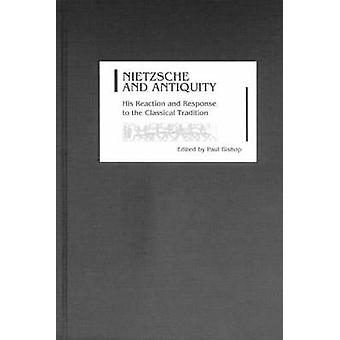 Nietzsche and Antiquity His Reaction and Response to the Classical Tradition by Bishop & Paul