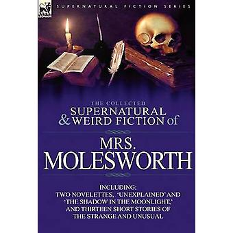 The Collected Supernatural and Weird Fiction of Mrs MolesworthIncluding Two Novelettes Unexplained and The Shadow in the Moonlight and Thirtee von Molesworth & Mrs