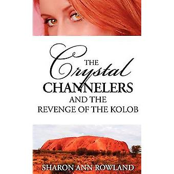 The Crystal Channelers and the Revenge of the Kolob by Rowland & Sharon Ann