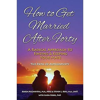 How to Get Married After Forty A Radical Approach to Finding and Keeping Your Mate by McChrystal & Karen A.