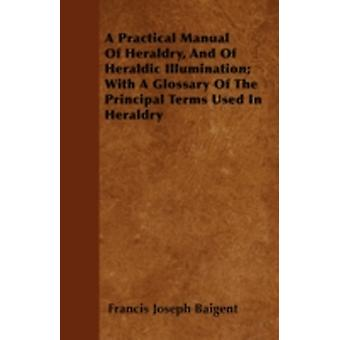 A Practical Manual Of Heraldry And Of Heraldic Illumination With A Glossary Of The Principal Terms Used In Heraldry by Baigent & Francis Joseph