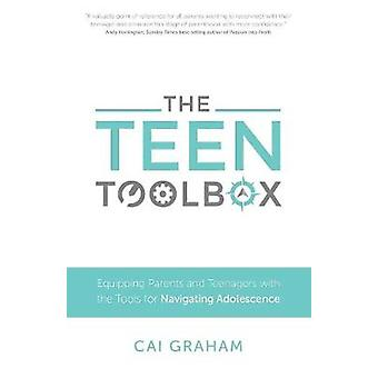 The Teen Toolbox Equipping Parents and Teenagers with the Tools for Navigating Adolescence by Graham & Cai