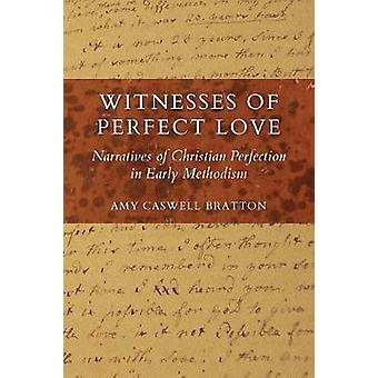 Witnesses of Perfect Love Narratives of Christian Perfection in Early Methodism by Caswell Bratton & Amy