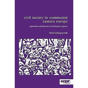Civil Society in Communist Eastern Europe Opposition and Dissent in Totalitarian Regimes by Killingsworth & Matt
