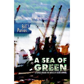 A Sea of Green A Voyage Around the World of Ocean Shipping by Purves & Bill