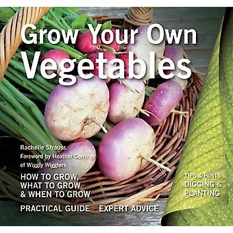 Grow Your Own Vegetables  How to Grow What to Grow When to Grow by Rachelle Strauss & Foreword by Heather Gorringe