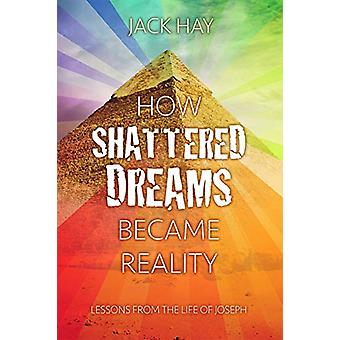 How Shattered Dreams Became Reality - Lessons from the Life of Joseph