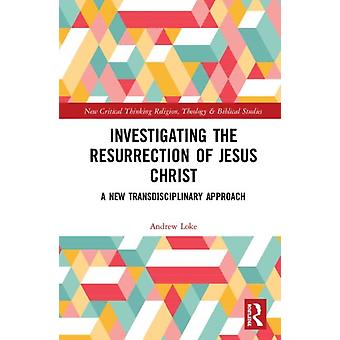 Investigating the Resurrection of Jesus Christ  A New Transdisciplinary Approach by Andrew Loke
